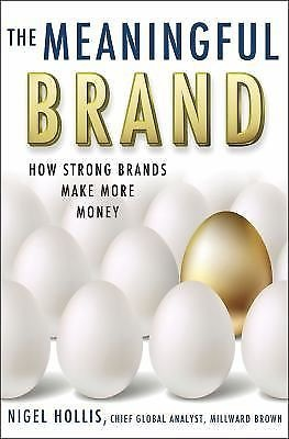 The Meaningful Brand  How Strong Brands Make More Money by Nigel Hollis...